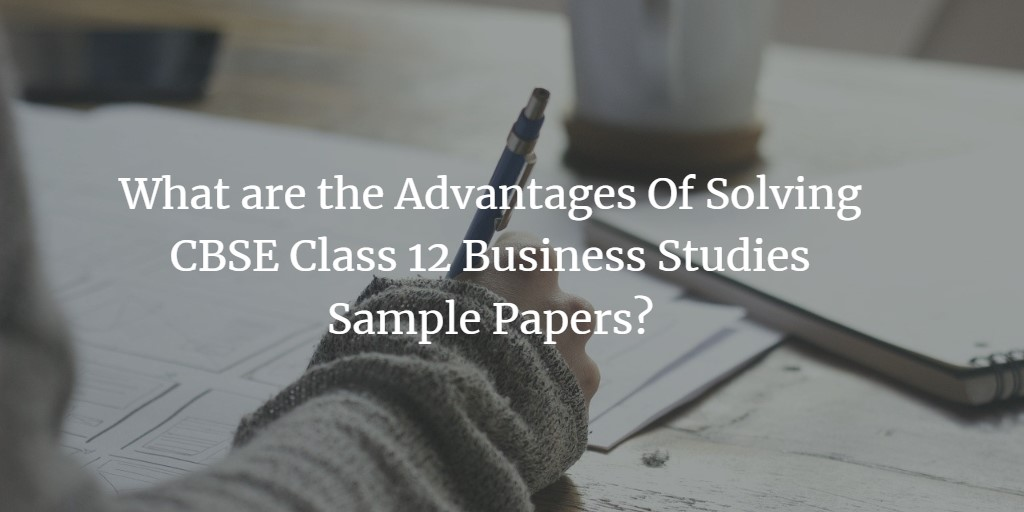 What are the Advantages Of Solving CBSE Class 12 Business Studies Sample Papers?